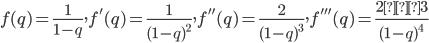 f(q)=\frac{1}{1-q}, f'(q)=\frac{1}{(1-q)^2}, f''(q)=\frac{2}{(1-q)^3}, f'''(q)=\frac{2・3}{(1-q)^4}