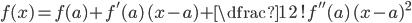 f(x) = f(a) + f'(a)\, (x-a) +\dfrac{1}{2\,!} f''(a)\, (x-a)^2