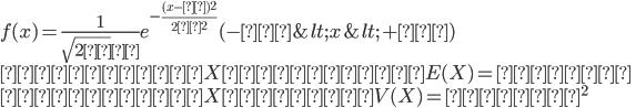 f(x)=\frac{1}{\sqrt{2π}σ}e^{-\frac{(x-μ)^2}{2σ^2}}(-∞<x<+∞)\\確率変数Xの期待値E(X)=平均μ\\確率変数Xの分散V(X)=分散σ^2