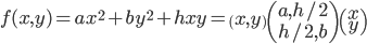 f(x,y) = a x^2 + b y^2 + h xy = \begin{pmatrix}x,y\end{pmatrix} \begin{pmatrix} a, h/2 \\ h/2, b \end{pmatrix} \begin{pmatrix} x \\ y \end{pmatrix}