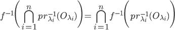 f^{-1} \Biggl ( \displaystyle\bigcap_{i = 1}^{n} pr_{\lambda_i}^{-1}(O_{\lambda_i}) \Biggr ) = \displaystyle\bigcap_{i = 1}^{n} f^{-1} \Biggl ( pr_{\lambda_i}^{-1}(O_{\lambda_i}) \Biggr )