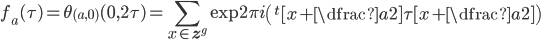 f_a(\tau) = \theta_{(a,0)}(0,2\tau) = \displaystyle \sum_{x \in \mathbf{z}^g} \exp 2\pi i \left( {}^{t}[x+\dfrac{a}{2}] \tau[x+\dfrac{a}{2}] \right)