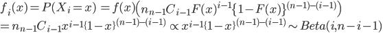 f_i(x) = P(X_i = x)\ = f(x)\left(n{}_{n-1}C_{i-1}F(x)^{i-1}\{1-F(x)\}^{(n-1)-(i-1)}\right)\\= n{}_{n-1}C_{i-1}x^{i-1}\{1-x\}^{(n-1)-(i-1)}\ \propto x^{i-1}\{1-x\}^{(n-1)-(i-1)} \sim Beta(i, n-i-1)