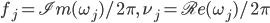 f_j = \mathfrak{Im}(\omega_j)/2\pi,\quad  \nu_j = \mathfrak{Re}(\omega_j)/2\pi