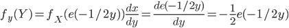 f_y(Y) = f_X(e(-1/2y))\frac{dx}{dy} = \frac{de(-1/2y)}{dy} = -\frac{1}{2}e(-1/2y)