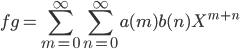 fg=\displaystyle\sum_{m=0}^{\infty}\sum_{n=0}^{\infty}a(m)b(n)X^{m+n}