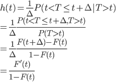 h(t)=\frac{1}{\Delta}P(t\lt T\leq t+\Delta|T\gt t)\\=\frac{1}{\Delta}\frac{P(t\lt T\leq t+\Delta,T\gt t)}{P(T\gt t)}\\=\frac{1}{\Delta}\frac{F(t+\Delta)-F(t)}{1-F(t)}\\=\frac{F'(t)}{1-F(t)}