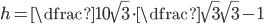 h=\dfrac{10}{\sqrt{3}}\cdot \dfrac{\sqrt{3}}{\sqrt{3}-1}