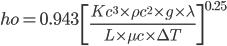 ho =0.943 \ \left [  \frac{Kc^{3} \times \rho c^{2} \times g \times\lambda}{L \times \mu c \times  \Delta  T} \right ]^{0.25}