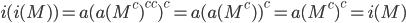 i(i(M)) = a(a(M^c)^{cc})^c = a(a(M^c))^c = a(M^c)^c = i(M)