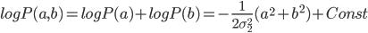 log P(a,b) = log P(a) + log P(b) = - \frac{1}{2 \sigma_{2}^2}(a^2 + b^2) + Const