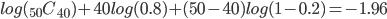 log({}_{50} C _{40})+40log(0.8) + (50-40)log(1-0.2)=-1.96