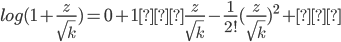 log(1+\frac{z}{\sqrt k})=0+1・\frac{z}{\sqrt k}-\frac{1}{2!}(\frac{z}{\sqrt k})^2+…