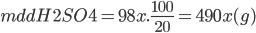 m ddH2SO4 = 98x.{{100} \over {20}} = 490x(g)