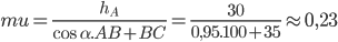 mu = {{{h_A}} \over {\cos \alpha .AB + BC}} = {{30} \over {0,95.100 + 35}} \approx 0,23