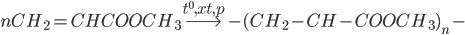 nC{H_2} = CHCOOC{H_3}\buildrel {{t^0},xt,p} \over\longrightarrow - {(C{H_2} - CH - COOC{H_3})_n} -