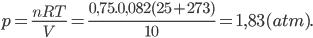 p = \frac{{nRT}}{V} = \frac{{0,75.0,082(25 + 273)}}{{10}} = 1,83 (atm).