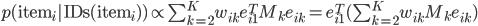 p(\textrm{item}_i | \textrm{IDs}(\textrm{item}_i)) \propto \sum_{k=2}^K w_{ik} e_{i1}^T M_k e_{ik} = e_{i1}^T(\sum_{k=2}^K w_{ik}  M_k e_{ik})