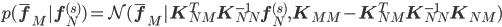 p({\bar {\bf f}}_M | {\bf f}_N^{(s)}) = {\mathcal N} ({\bar {\bf f}}_M | {\bf K}_{NM}^T  {\bf K}_{NN}^{-1}  {\bf f}_N^{(s)}  , {\bf K}_{MM} -  {\bf K}_{NM}^T {\bf K}_{NN}^{-1} {\bf K}_{NM} )