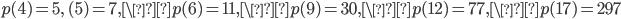 p(4)=5, \ (5)=7, \p(6)=11, \p(9)=30, \p(12)=77, \p(17)=297