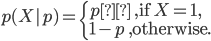 p(X ~|~ p) = \begin{cases} p \quad ,\text{if}\ X= 1,\ 1-p \quad,\text{otherwise.}\end{cases}