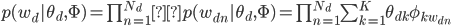 p(w_{d}|\theta_{d},\Phi)= \prod_{n=1}^{N_{d}}p(w_{dn}|\theta_{d},\Phi) =\prod_{n=1}^{N_{d}} \sum_{k=1}^K \theta_{dk} \phi_{kw_{dn}}