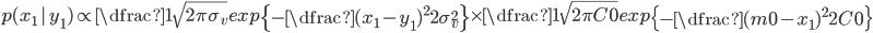 p(x_{1}\,|\,y_{1}) \propto \dfrac{1}{\sqrt{2\pi \sigma_{v}}}exp\left\{-\dfrac{(x_{1}-y_{1})^{2}}{2\sigma_{v}^{2}}\right\}\times \dfrac{1}{\sqrt{2\pi C0}}exp\left\{-\dfrac{(m0-x_{1})^{2}}{2C0}\right\}
