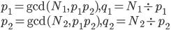 p_1={\gcd(N_1,p_1 p_2)},q_1=N_1 \div p_1 \\ p_2={\gcd(N_2,p_1 p_2)},q_2=N_2 \div p_2