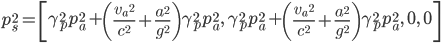 p_s^2=\left[\gamma_p^2\.p_a^2+\left(\frac{v_a\,^2}{c^2}+\frac {a^2}{g^2}\right)\gamma_p^2\.p_a^2,\;\gamma_p^2p_a^2+\left (\frac {v_a\,^2}{c^2}+\frac {a^2}{g^2}\right)\gamma_p^2\.p_a^2,\;0,\;0\right]