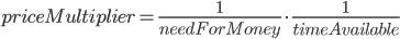 priceMultiplier = \frac{1}{needForMoney} \cdot \frac{1}{timeAvailable}