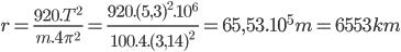 r = {{920.{T^2}} \over {m.4{\pi ^2}}} = {{920.{{(5,3)}^2}{{.10}^6}} \over {100.4.{{(3,14)}^2}}} = 65,{53.10^5}m = 6553km
