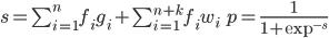s = \sum_{i=1}^n f_i g_i + \sum_{i=1}^{n+k} f_i w_i \quad \quad p = \frac{1}{1 + \exp^{-s}}