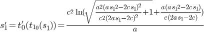 [cht]s'_1 = t'_0(t_{1_0}(s_1)) = \frac{{c^2}\,\ln{( \sqrt{\frac{{{a}^2}\,{{( a\,{{s_1}^2}-2c\,s_1) }^2}}{{c^2}\,{{( 2a\,s_1-2c) }^2}}+1}+\frac{a\,( a\,{{s_1}^2}-2c\,s_1) }{c\,( 2a\,s_1-2c) }) }}{a}[/cht]