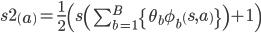 s2\left(a\right)=\frac{1}{2}\left(s\left(\sum_{b=1}^B\left{\theta_b \phi_b\left(s,a\right)\right}\right)+1\right)