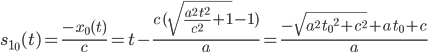 [cht]s_{1_0}(t) = \frac{-x_0(t)}c = t-\frac{c\,( \sqrt{\frac{{{a}^2}\,{{t}^2}}{{c^2}}+1}-1) }{a} = \frac{-\sqrt{{{a}^2}\,{{{{t}_{0}}}^2}+{c^2}}+a\,{{t}_{0}}+c}{a}[/cht]