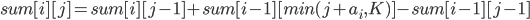 sum[i][j] = sum[i][j-1] + sum[i-1][min(j+a_{i},K)] - sum[i-1][j-1]
