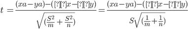 t\ =\frac{(xa-ya)-(μx - μy)}{\sqrt{(\frac{S^2}{m}\ +\ \frac{S^2}{n})}}=\frac{(xa-ya)-(μx - μy)}{S{\sqrt{(\frac{1}{m}+\frac{1}{n})}}}