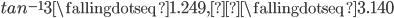 tan^{-1} 3 \fallingdotseq 1.249, π  \fallingdotseq 3.140