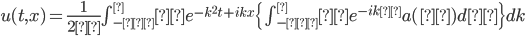 u(t,x)=\frac{1}{2π} \int_{-∞}^∞ e^{-k^2t+ikx} \{\int_{-∞}^∞e^{-ikζ}a(ζ)dζ\}dk