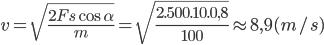 v = \sqrt {{{2Fs\cos \alpha } \over m}} = \sqrt {{{2.500.10.0,8} \over {100}}} \approx 8,9(m/s)