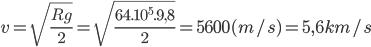 v = \sqrt {{{Rg} \over 2}} = \sqrt {{{{{64.10}^5}.9,8} \over 2}} = 5600(m/s) = 5,6 km/s