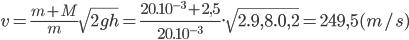 v = {{m + M} \over m}\sqrt {2gh} = {{{{20.10}^{ - 3}} + 2,5} \over {{{20.10}^{ - 3}}}}.\sqrt {2.9,8.0,2} = 249,5(m/s)