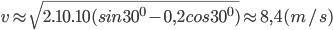 v \approx \sqrt {2.10.10(sin{{30}^0} - 0,2cos{{30}^0})} \approx 8,4(m/s)