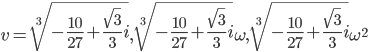 v=\sqrt[3]{-\frac{10}{27}+\frac{\sqrt{3}}{3}i},\sqrt[3]{-\frac{10}{27}+\frac{\sqrt{3}}{3}i}\omega,\sqrt[3]{-\frac{10}{27}+\frac{\sqrt{3}}{3}i}\omega^2