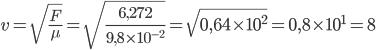 v=\sqrt{\frac{F}{\mu}}=\sqrt{\frac{6,272}{9,8\time 10^{-2}}}=\sqrt{0,64\times 10^{2}} = 0,8 \times 10^{1} = 8