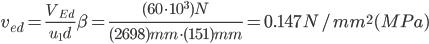 v_{ed}=\frac{V_{Ed}}{u_1 d}\beta = \frac{(60 \cdot 10^3)N}{(2698)mm \cdot (151)mm}=0.147 N/mm^2 (MPa)