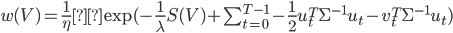 w(V) = \frac{1}{\eta}\exp ( - \frac{1}{\lambda} S(V) + \sum_{t=0}^{T-1} - \frac{1}{2} u_t^T \Sigma^{-1}u_t - v_t^T \Sigma^{-1}u_t )