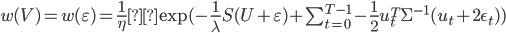 w(V) =w(\varepsilon)= \frac{1}{\eta}\exp ( - \frac{1}{\lambda} S(U+\varepsilon) + \sum_{t=0}^{T-1} - \frac{1}{2} u_t^T \Sigma^{-1}(u_t+2\epsilon_t))