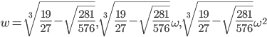 w=\sqrt[3]{\frac{19}{27}-\sqrt{\frac{281}{576}}},\sqrt[3]{\frac{19}{27}-\sqrt{\frac{281}{576}}}\omega,\sqrt[3]{\frac{19}{27}-\sqrt{\frac{281}{576}}}\omega^2