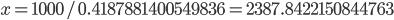 x = 1000 / 0.4187881400549836 = 2387.8422150844763